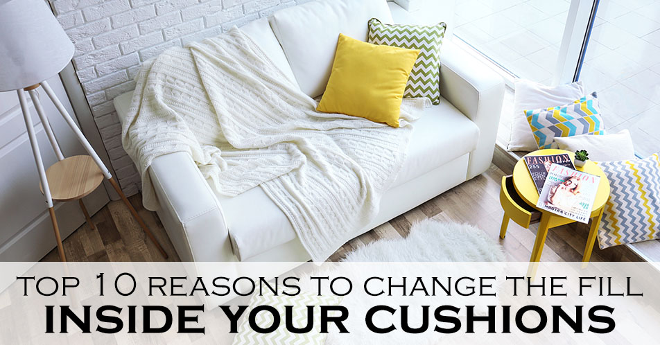Top 10 Reasons to Change the Fill Inside Your Cushions